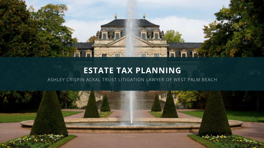 Ashley Crispin Ackal Trust Litigation Lawyer of West Palm Beach Discusses Estate Tax Planning