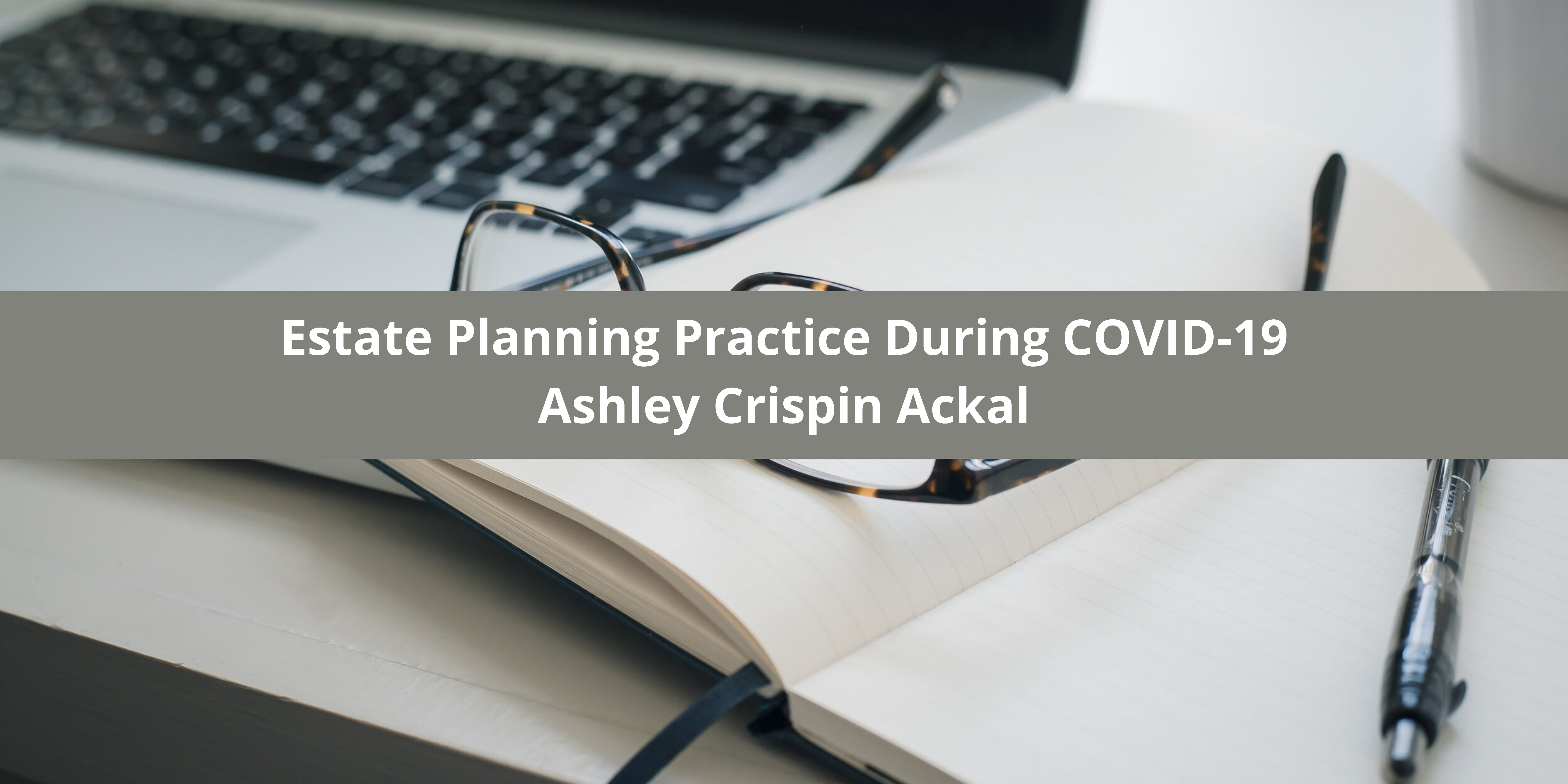 Ashley Crispin Ackal Trust Litigation Lawyer of West Palm Beach Explains How She Continues Her Estate Planning Practice During COVID-19